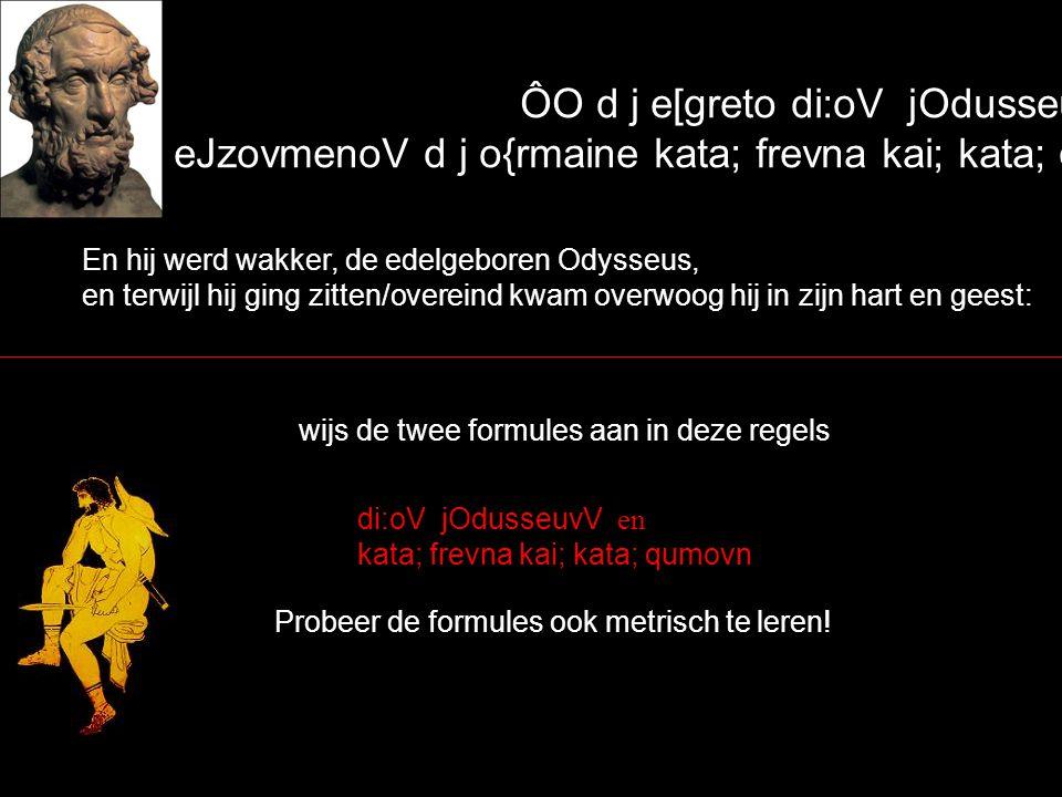 ÔO d j e[greto di:oV jOdusseuvV, eJzovmenoV d j o{rmaine kata; frevna kai; kata; qumovn` En hij werd wakker, de edelgeboren Odysseus, en terwijl hij ging zitten/overeind kwam overwoog hij in zijn hart en geest: wijs de twee formules aan in deze regels di:oV jOdusseuvV en kata; frevna kai; kata; qumovn Probeer de formules ook metrisch te leren!