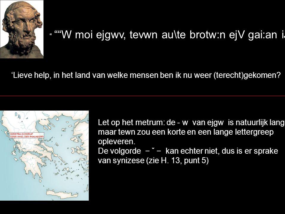 W moi ejgwv, tevwn au\te brotw:n ejV gai:an iJkavnw~ 'Lieve help, in het land van welke mensen ben ik nu weer (terecht)gekomen.
