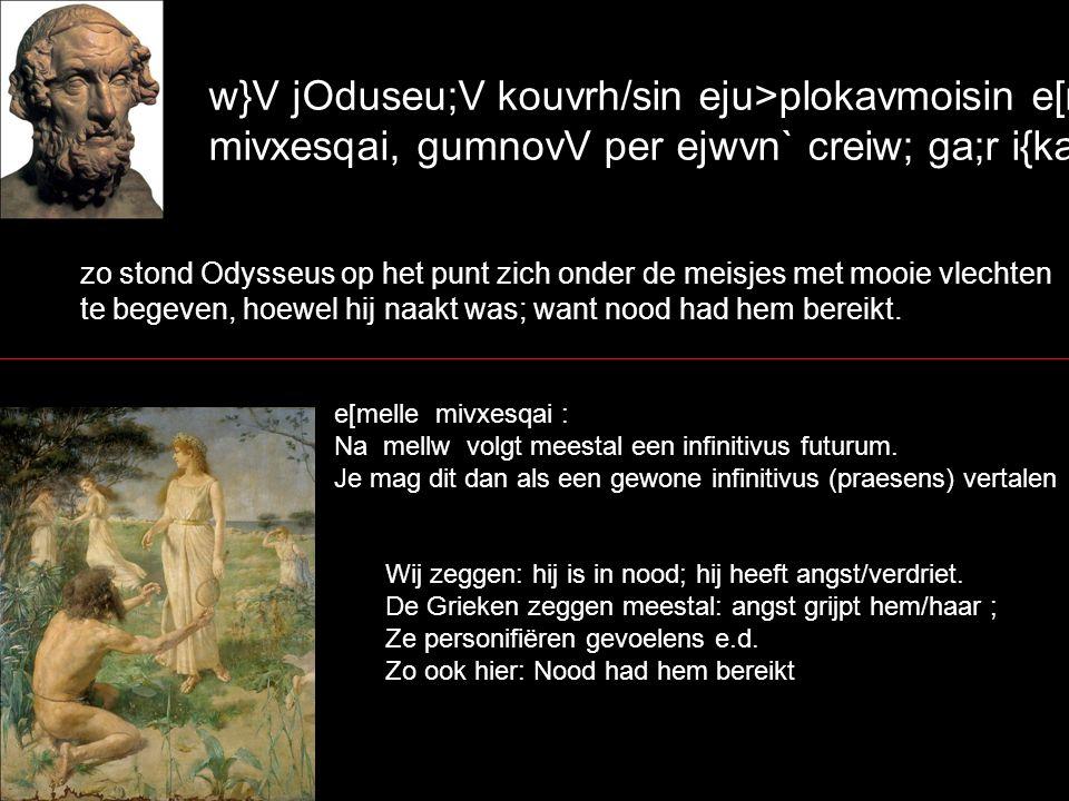 w}V jOduseu;V kouvrh/sin eju>plokavmoisin e[melle mivxesqai, gumnovV per ejwvn` creiw; ga;r i{kane. zo stond Odysseus op het punt zich onder de meisje