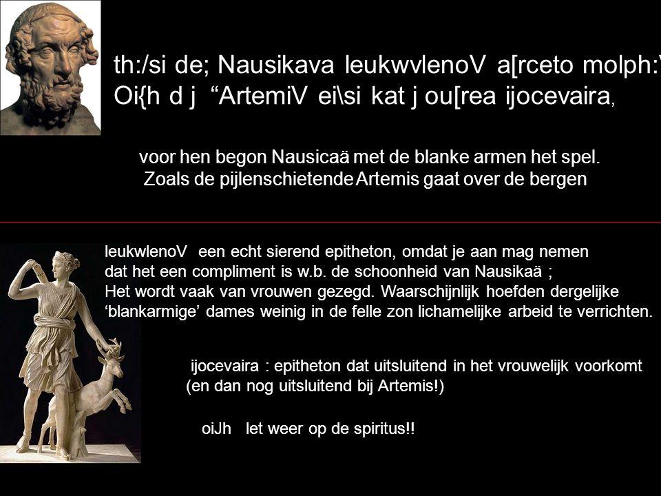 "th:/si de; Nausikava leukwvlenoV a[rceto molph:V. Oi{h d j ""ArtemiV ei\si kat j ou[rea ijocevaira, voor hen begon Nausicaä met de blanke armen het spe"