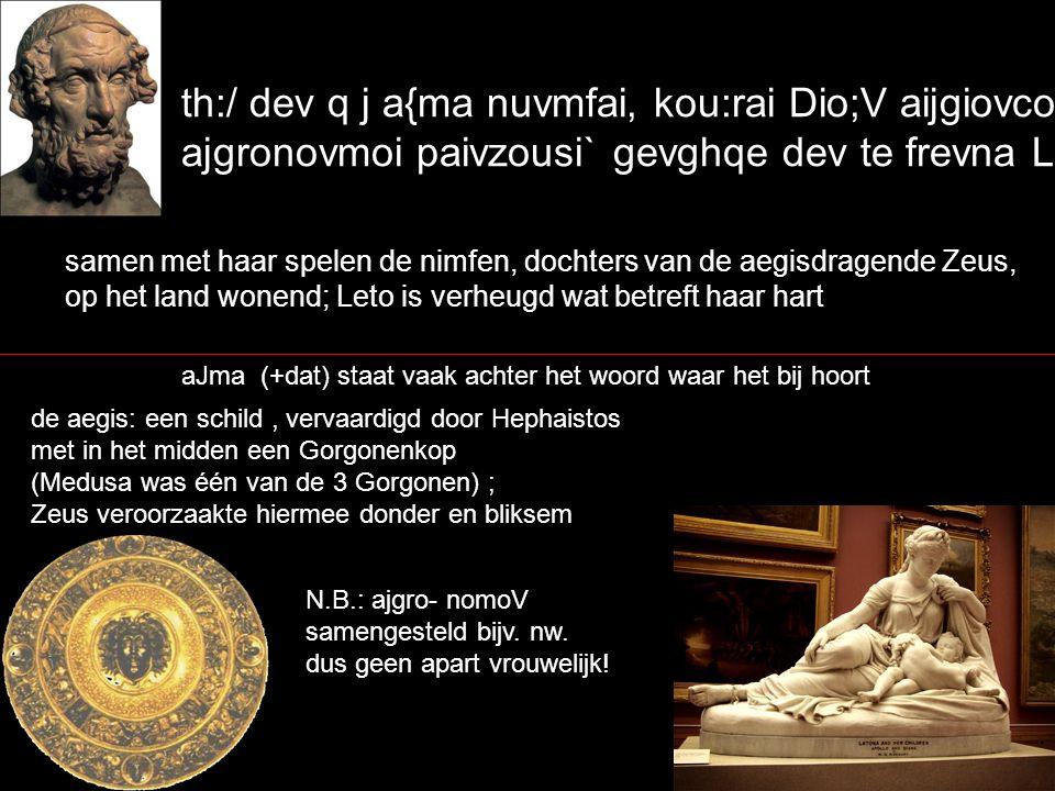 th:/ dev q j a{ma nuvmfai, kou:rai Dio;V aijgiovcoio, ajgronovmoi paivzousi` gevghqe dev te frevna Lhtwv` samen met haar spelen de nimfen, dochters van de aegisdragende Zeus, op het land wonend; Leto is verheugd wat betreft haar hart aJma (+dat) staat vaak achter het woord waar het bij hoort de aegis: een schild, vervaardigd door Hephaistos met in het midden een Gorgonenkop (Medusa was één van de 3 Gorgonen) ; Zeus veroorzaakte hiermee donder en bliksem N.B.: ajgro- nomoV samengesteld bijv.