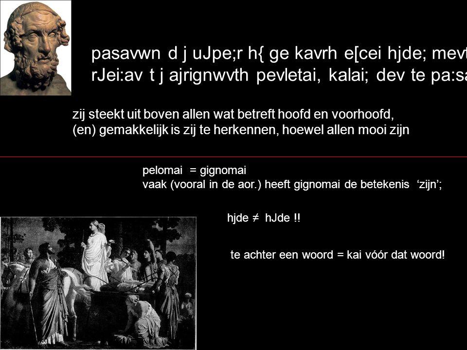 pasavwn d j uJpe;r h{ ge kavrh e[cei hjde; mevtwpa, rJei:av t j ajrignwvth pevletai, kalai; dev te pa:sai` zij steekt uit boven allen wat betreft hoofd en voorhoofd, (en) gemakkelijk is zij te herkennen, hoewel allen mooi zijn pelomai = gignomai vaak (vooral in de aor.) heeft gignomai de betekenis 'zijn'; hjde ≠ hJde !.