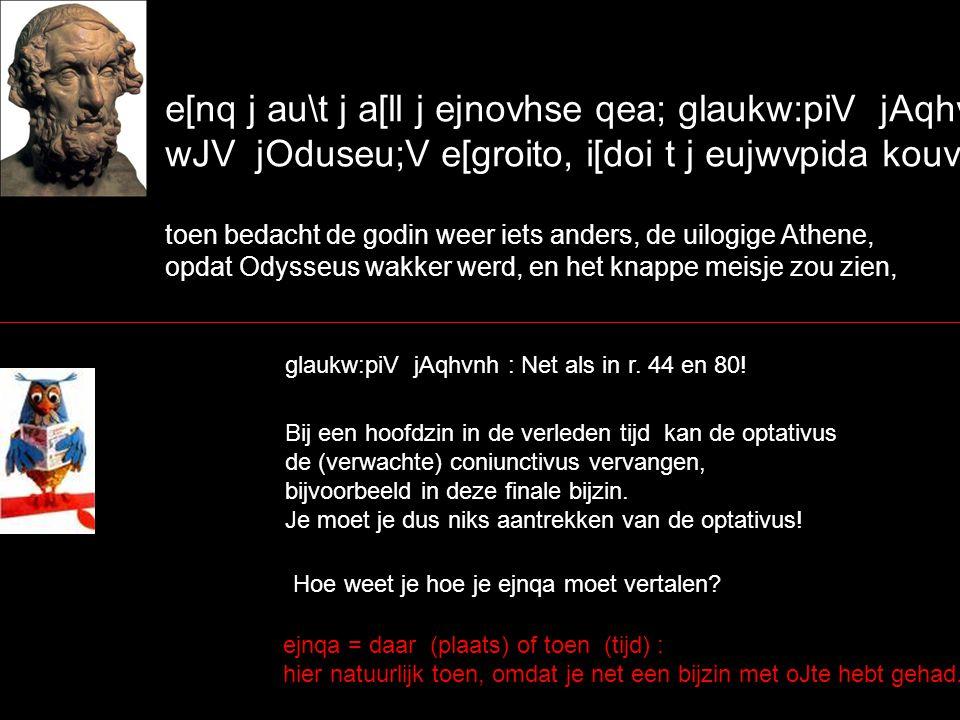 e[nq j au\t j a[ll j ejnovhse qea; glaukw:piV jAqhvnh, wJV jOduseu;V e[groito, i[doi t j eujwvpida kouvrhn, toen bedacht de godin weer iets anders, de uilogige Athene, opdat Odysseus wakker werd, en het knappe meisje zou zien, glaukw:piV jAqhvnh : Net als in r.