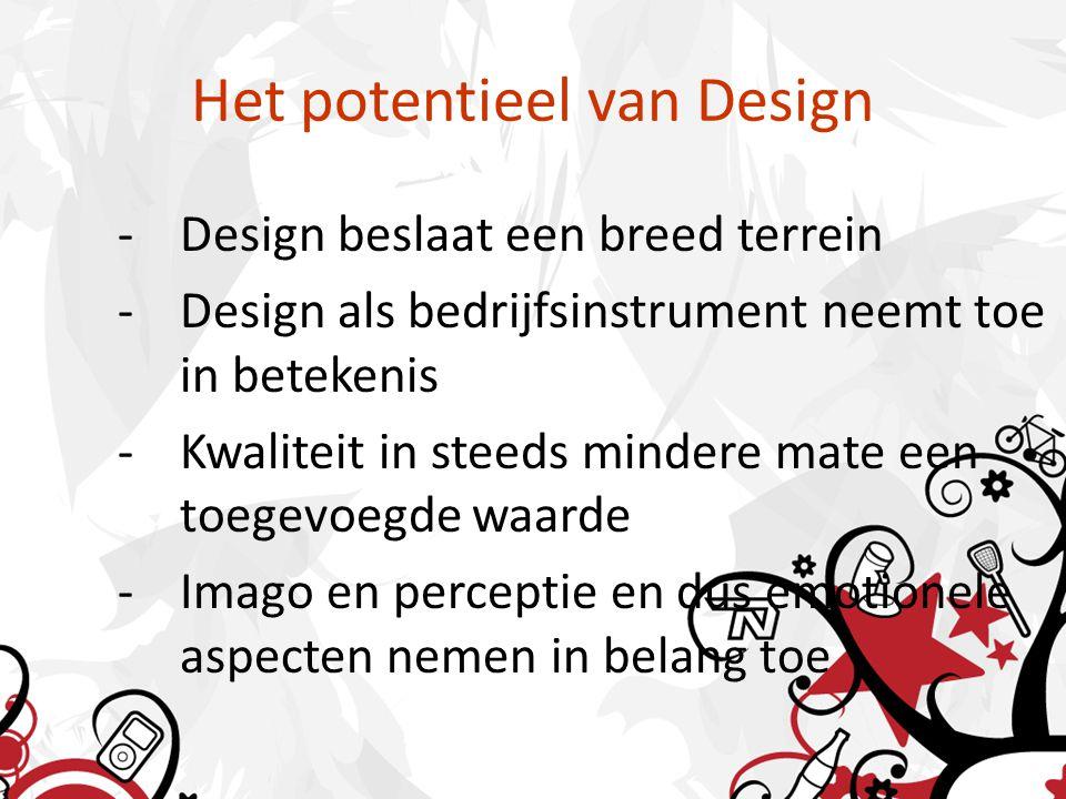 Het potentieel van Design -Design beslaat een breed terrein -Design als bedrijfsinstrument neemt toe in betekenis -Kwaliteit in steeds mindere mate een toegevoegde waarde -Imago en perceptie en dus emotionele aspecten nemen in belang toe