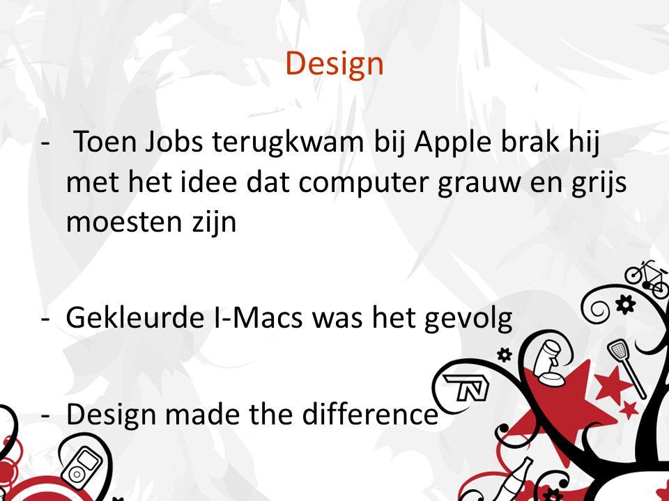 Design - Toen Jobs terugkwam bij Apple brak hij met het idee dat computer grauw en grijs moesten zijn -Gekleurde I-Macs was het gevolg -Design made the difference