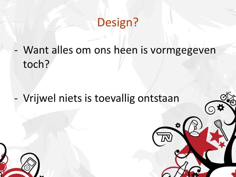 Design -Want alles om ons heen is vormgegeven toch -Vrijwel niets is toevallig ontstaan
