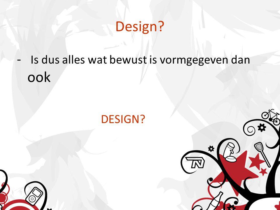 Design - Is dus alles wat bewust is vormgegeven dan ook DESIGN