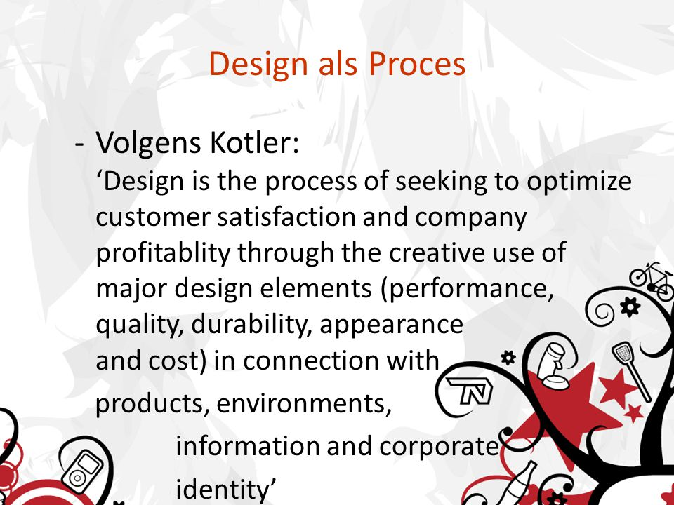 Design als Proces -Volgens Kotler: 'Design is the process of seeking to optimize customer satisfaction and company profitablity through the creative use of major design elements (performance, quality, durability, appearance and cost) in connection with products, environments, information and corporate identity'