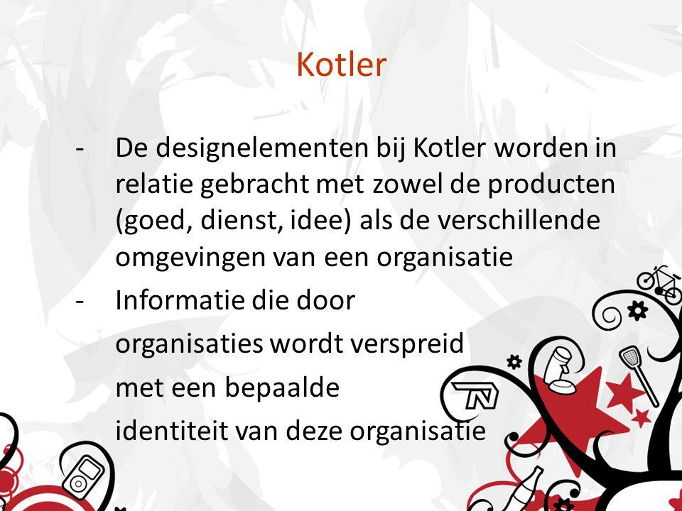 Kotler -De designelementen bij Kotler worden in relatie gebracht met zowel de producten (goed, dienst, idee) als de verschillende omgevingen van een organisatie -Informatie die door organisaties wordt verspreid met een bepaalde identiteit van deze organisatie