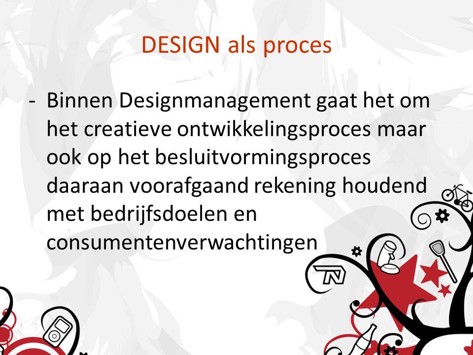 DESIGN als proces -Binnen Designmanagement gaat het om het creatieve ontwikkelingsproces maar ook op het besluitvormingsproces daaraan voorafgaand rekening houdend met bedrijfsdoelen en consumentenverwachtingen