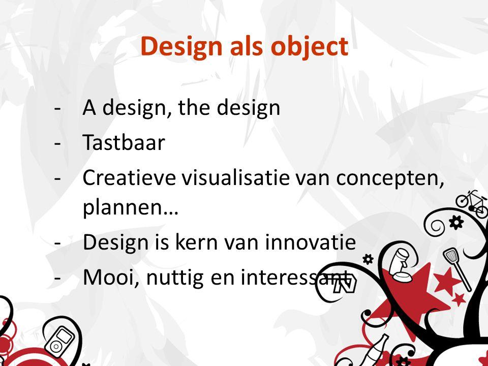 Design als object -A design, the design -Tastbaar -Creatieve visualisatie van concepten, plannen… -Design is kern van innovatie -Mooi, nuttig en interessant