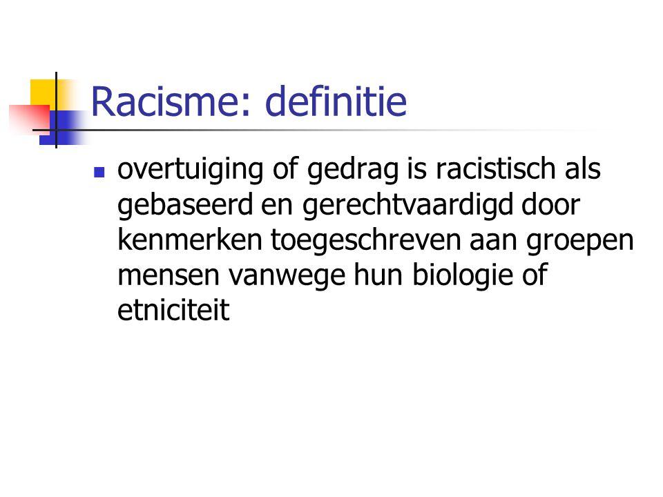 Racisme: definitie overtuiging of gedrag is racistisch als gebaseerd en gerechtvaardigd door kenmerken toegeschreven aan groepen mensen vanwege hun biologie of etniciteit