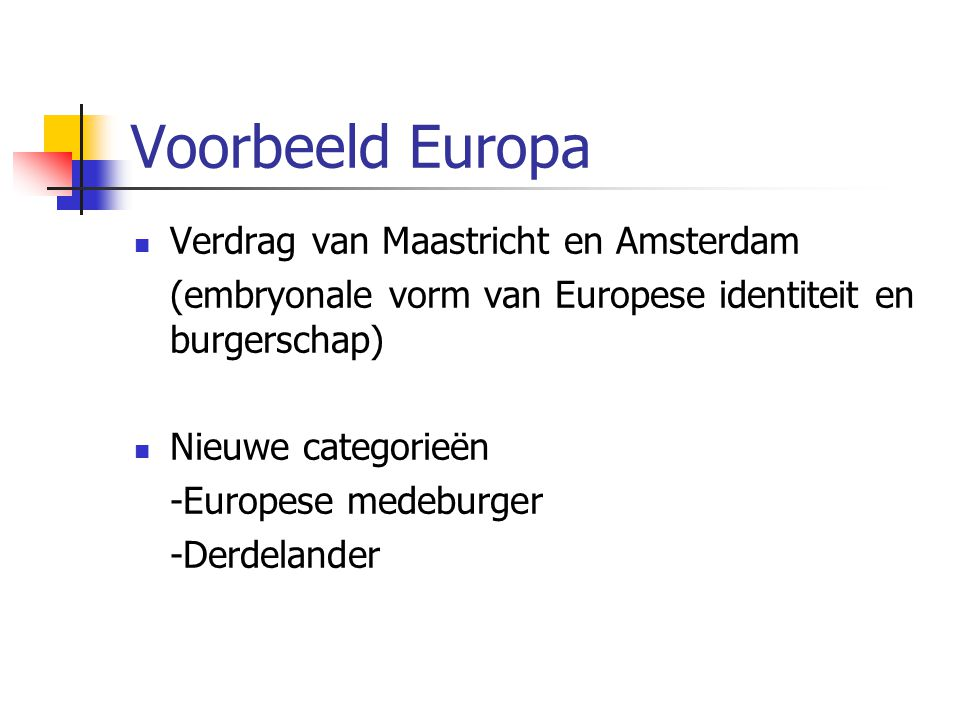 Voorbeeld Europa Verdrag van Maastricht en Amsterdam (embryonale vorm van Europese identiteit en burgerschap) Nieuwe categorieën -Europese medeburger -Derdelander