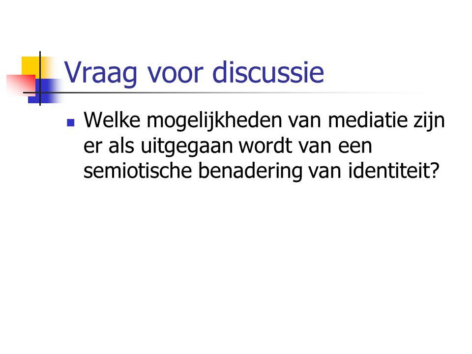 Vraag voor discussie Welke mogelijkheden van mediatie zijn er als uitgegaan wordt van een semiotische benadering van identiteit?