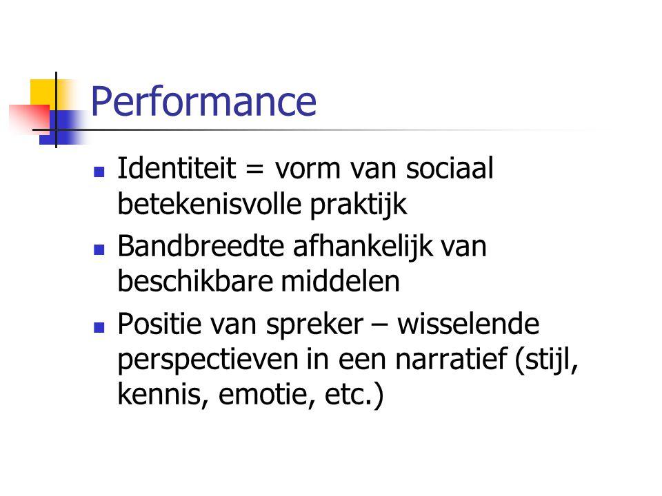 Performance Identiteit = vorm van sociaal betekenisvolle praktijk Bandbreedte afhankelijk van beschikbare middelen Positie van spreker – wisselende perspectieven in een narratief (stijl, kennis, emotie, etc.)