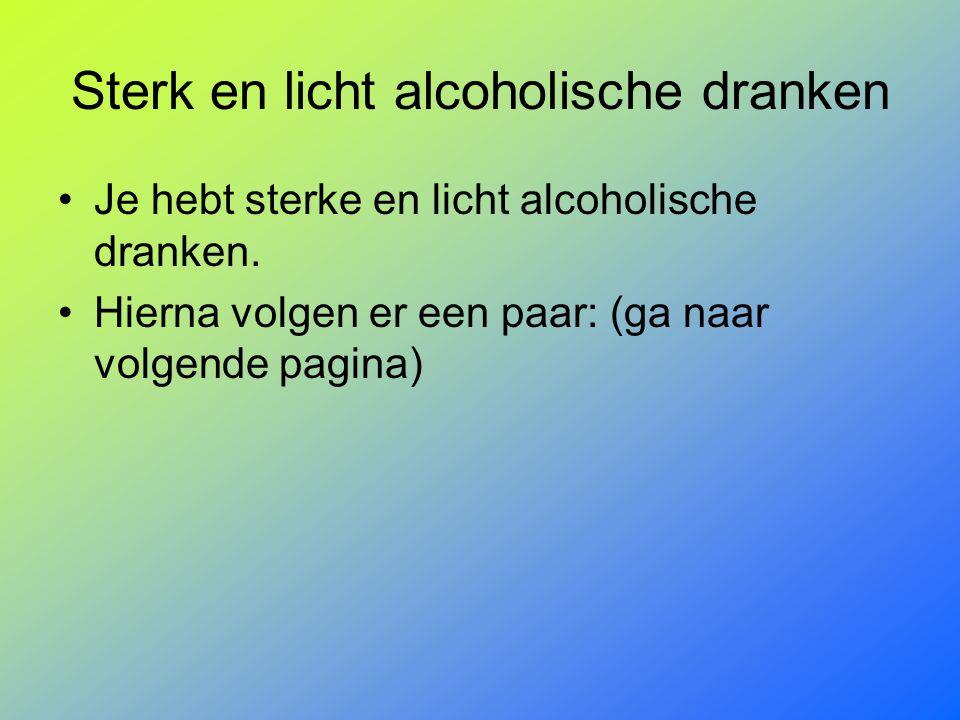 Sterk en licht alcoholische dranken Je hebt sterke en licht alcoholische dranken. Hierna volgen er een paar: (ga naar volgende pagina)