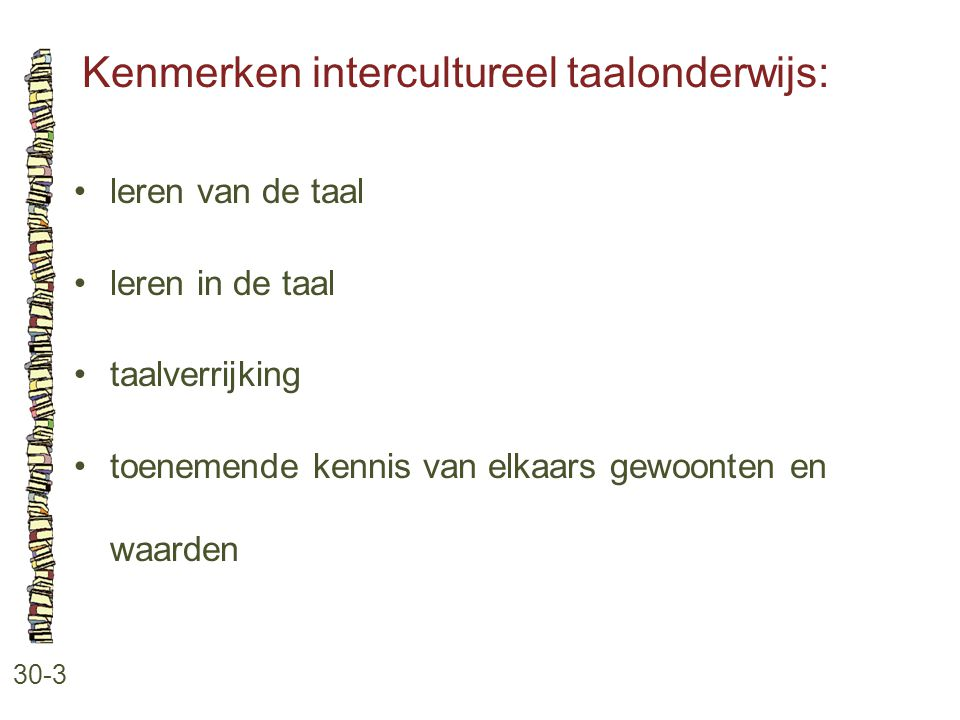 Kenmerken intercultureel taalonderwijs: 30-3 leren van de taal leren in de taal taalverrijking toenemende kennis van elkaars gewoonten en waarden