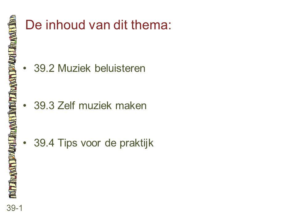 De inhoud van dit thema: 39-1 39.2 Muziek beluisteren 39.3 Zelf muziek maken 39.4 Tips voor de praktijk