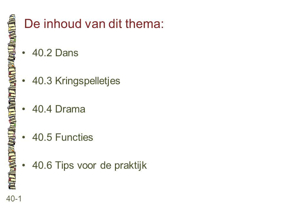 De inhoud van dit thema: 40-1 40.2 Dans 40.3 Kringspelletjes 40.4 Drama 40.5 Functies 40.6 Tips voor de praktijk