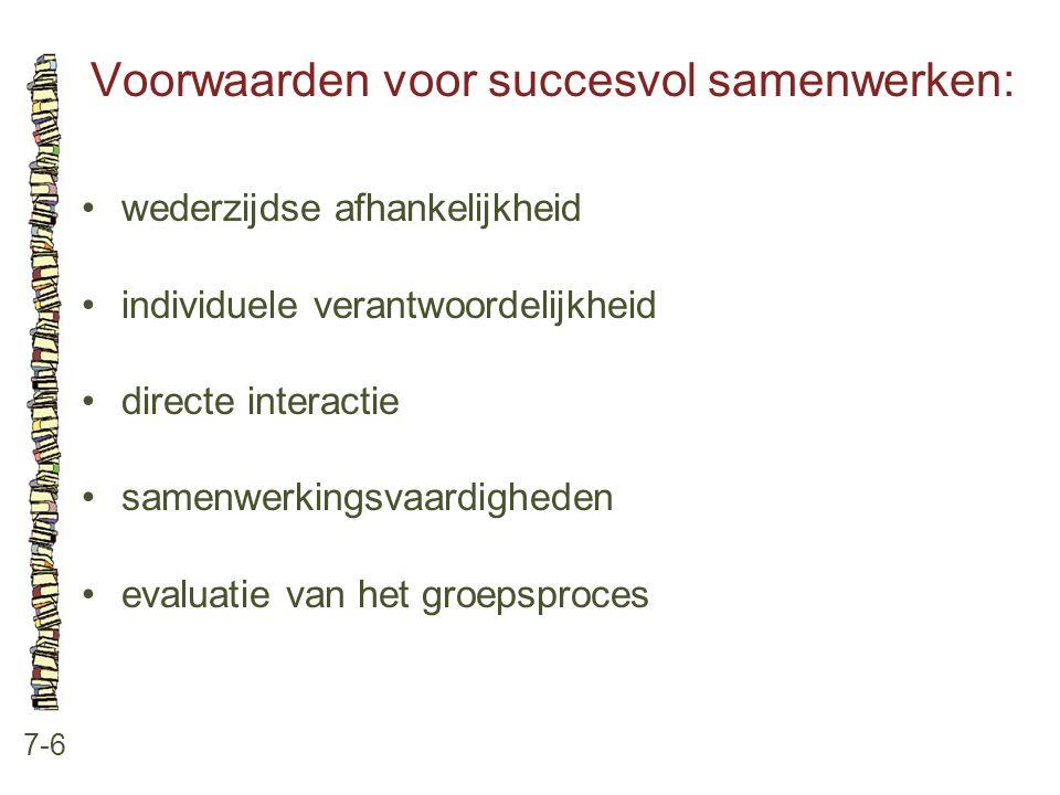 Voorwaarden voor succesvol samenwerken: 7-6 wederzijdse afhankelijkheid individuele verantwoordelijkheid directe interactie samenwerkingsvaardigheden