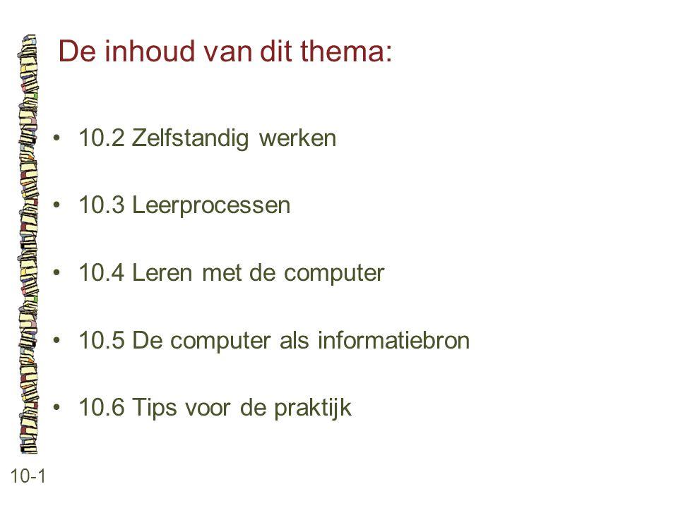 De inhoud van dit thema: 10-1 10.2 Zelfstandig werken 10.3 Leerprocessen 10.4 Leren met de computer 10.5 De computer als informatiebron 10.6 Tips voor