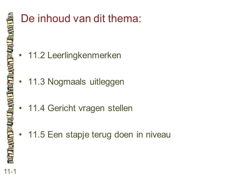 De inhoud van dit thema: 11-1 11.2 Leerlingkenmerken 11.3 Nogmaals uitleggen 11.4 Gericht vragen stellen 11.5 Een stapje terug doen in niveau