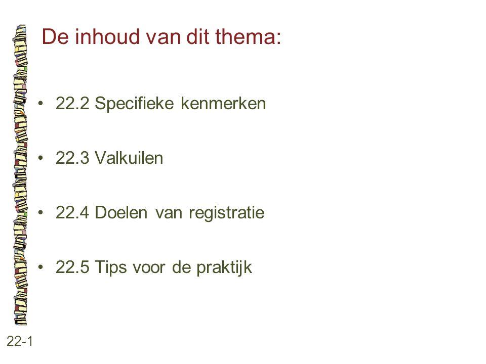 De inhoud van dit thema: 22-1 22.2 Specifieke kenmerken 22.3 Valkuilen 22.4 Doelen van registratie 22.5 Tips voor de praktijk