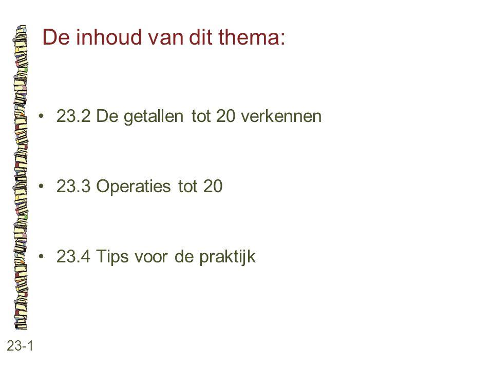 De inhoud van dit thema: 23-1 23.2 De getallen tot 20 verkennen 23.3 Operaties tot 20 23.4 Tips voor de praktijk