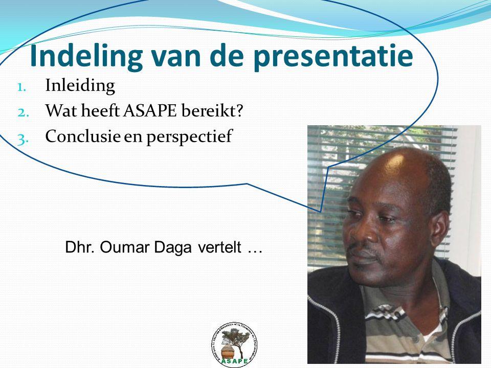 Indeling van de presentatie 1. Inleiding 2. Wat heeft ASAPE bereikt? 3. Conclusie en perspectief Dhr. Oumar Daga vertelt …
