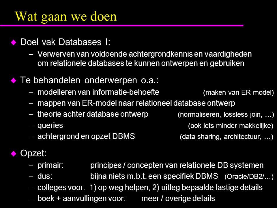 Wat gaan we doen u Doel vak Databases I: –Verwerven van voldoende achtergrondkennis en vaardigheden om relationele databases te kunnen ontwerpen en gebruiken u Te behandelen onderwerpen o.a.: –modelleren van informatie-behoefte (maken van ER-model) –mappen van ER-model naar relationeel database ontwerp –theorie achter database ontwerp (normaliseren, lossless join, …) –queries (ook iets minder makkelijke) –achtergrond en opzet DBMS (data sharing, architectuur, …) u Opzet: –primair: principes / concepten van relationele DB systemen –dus: bijna niets m.b.t.