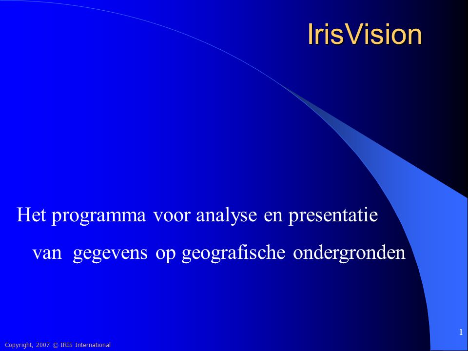 Copyright, 2007 © IRIS International 1 IrisVision Het programma voor analyse en presentatie van gegevens op geografische ondergronden