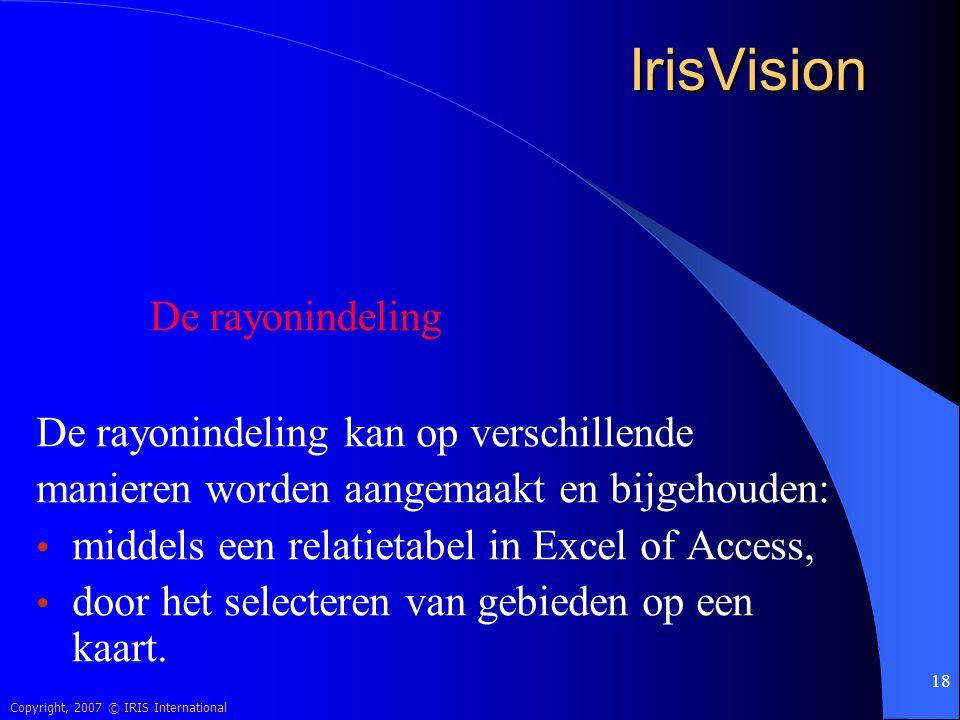 Copyright, 2007 © IRIS International 18 IrisVision De rayonindeling kan op verschillende manieren worden aangemaakt en bijgehouden: middels een relati