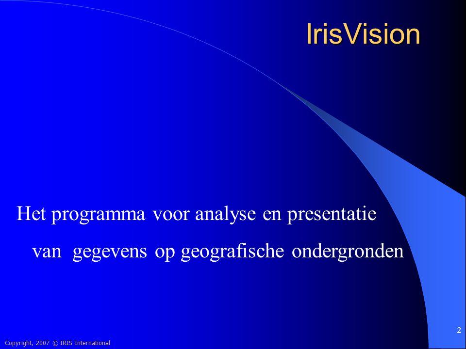 Copyright, 2007 © IRIS International 2 IrisVision Het programma voor analyse en presentatie van gegevens op geografische ondergronden