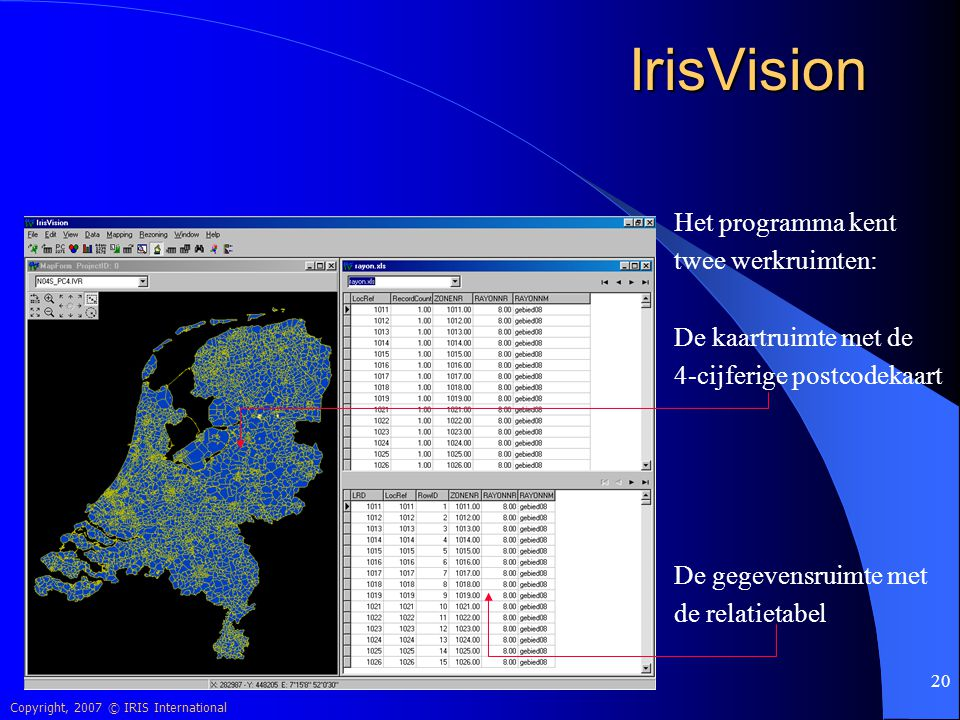 Copyright, 2007 © IRIS International 20 IrisVision Het programma kent twee werkruimten: De kaartruimte met de 4-cijferige postcodekaart De gegevensrui