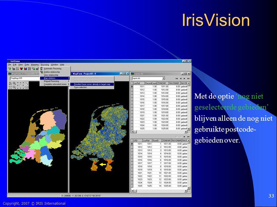 Copyright, 2007 © IRIS International 33 IrisVision Met de optie 'nog niet geselecteerde gebieden' blijven alleen de nog niet gebruikte postcode- gebie