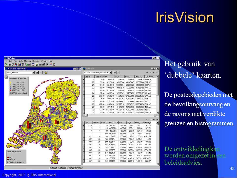 Copyright, 2007 © IRIS International 43 IrisVision Het gebruik van 'dubbele' kaarten. De postcodegebieden met de bevolkingsomvang en de rayons met ver