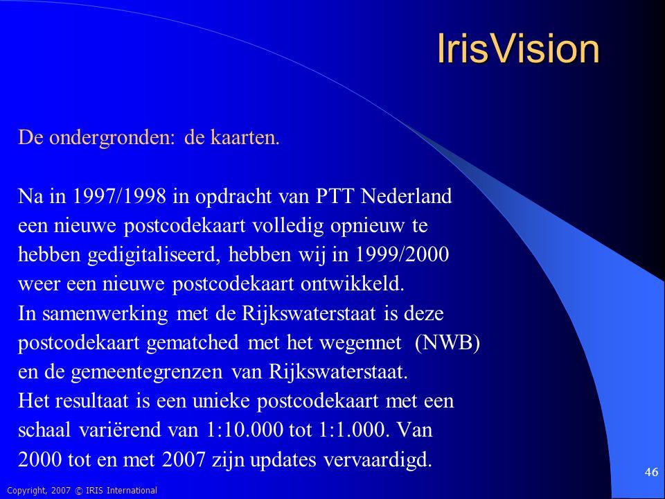 Copyright, 2007 © IRIS International 46 IrisVision De ondergronden: de kaarten. Na in 1997/1998 in opdracht van PTT Nederland een nieuwe postcodekaart