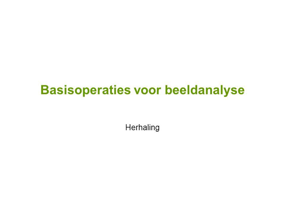 Basisoperaties voor beeldanalyse Herhaling