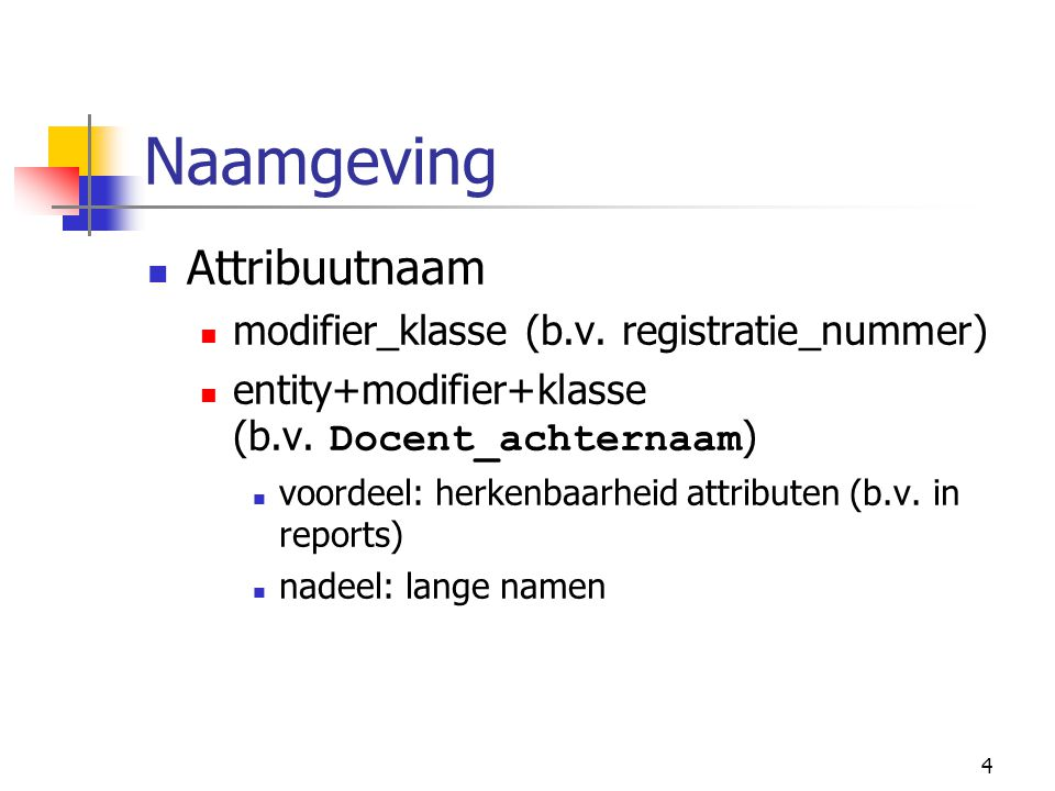 4 Naamgeving Attribuutnaam modifier_klasse (b.v. registratie_nummer) entity+modifier+klasse (b.v. Docent_achternaam ) voordeel: herkenbaarheid attribu