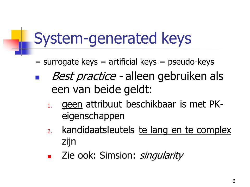 6 System-generated keys = surrogate keys = artificial keys = pseudo-keys Best practice - alleen gebruiken als een van beide geldt: 1.