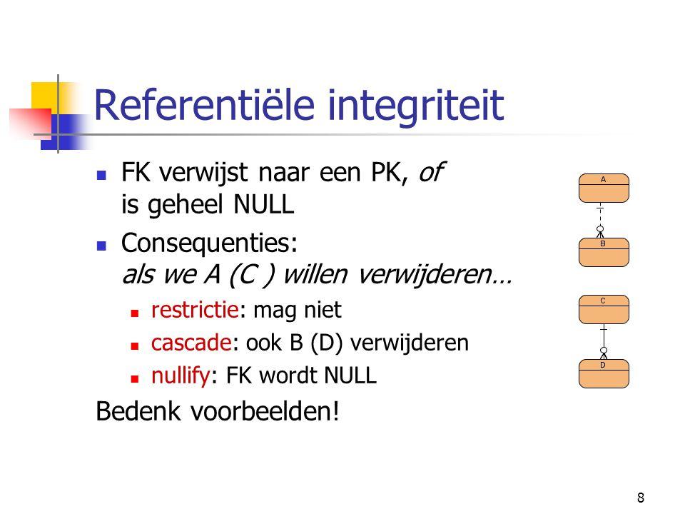 8 Referentiële integriteit FK verwijst naar een PK, of is geheel NULL Consequenties: als we A (C ) willen verwijderen… restrictie: mag niet cascade: ook B (D) verwijderen nullify: FK wordt NULL Bedenk voorbeelden!
