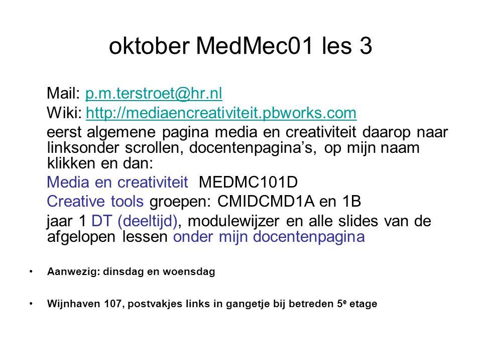 oktober MedMec01 les 3 Mail: p.m.terstroet@hr.nlp.m.terstroet@hr.nl Wiki: http://mediaencreativiteit.pbworks.comhttp://mediaencreativiteit.pbworks.com eerst algemene pagina media en creativiteit daarop naar linksonder scrollen, docentenpagina's, op mijn naam klikken en dan: Media en creativiteit MEDMC101D Creative tools groepen: CMIDCMD1A en 1B jaar 1 DT (deeltijd), modulewijzer en alle slides van de afgelopen lessen onder mijn docentenpagina Aanwezig: dinsdag en woensdag Wijnhaven 107, postvakjes links in gangetje bij betreden 5 e etage