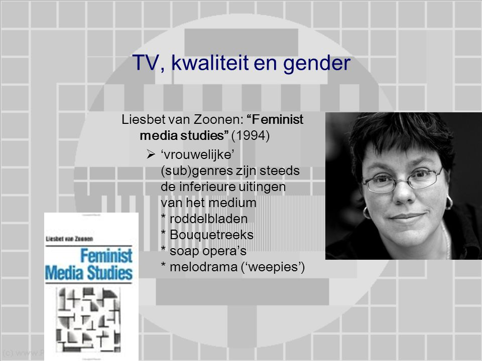 """TV, kwaliteit en gender Liesbet van Zoonen: """"Feminist media studies"""" (1994)  'vrouwelijke' (sub)genres zijn steeds de inferieure uitingen van het med"""