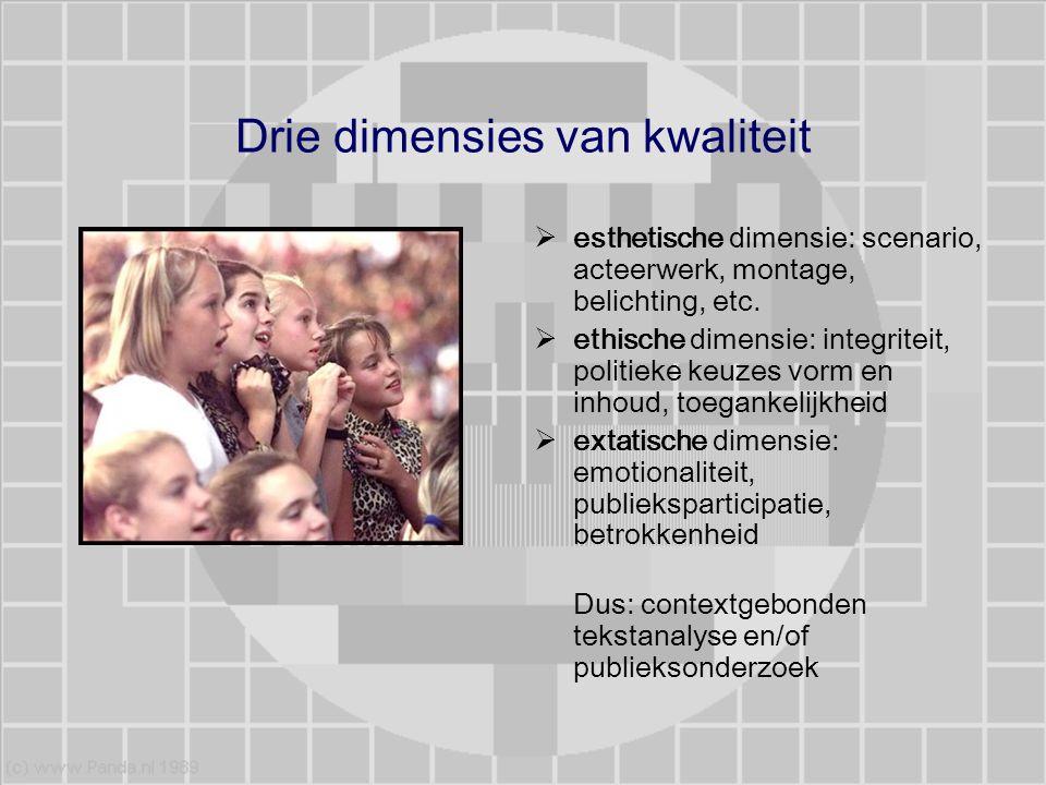 Drie dimensies van kwaliteit  esthetische dimensie: scenario, acteerwerk, montage, belichting, etc.  ethische dimensie: integriteit, politieke keuze