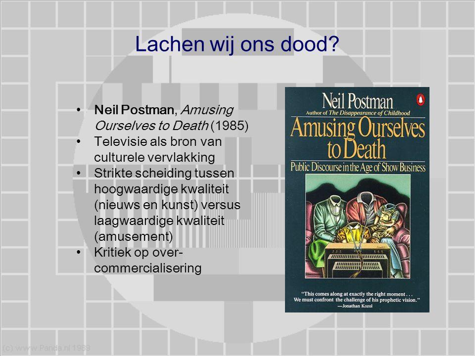 Lachen wij ons dood? Neil Postman, Amusing Ourselves to Death (1985) Televisie als bron van culturele vervlakking Strikte scheiding tussen hoogwaardig