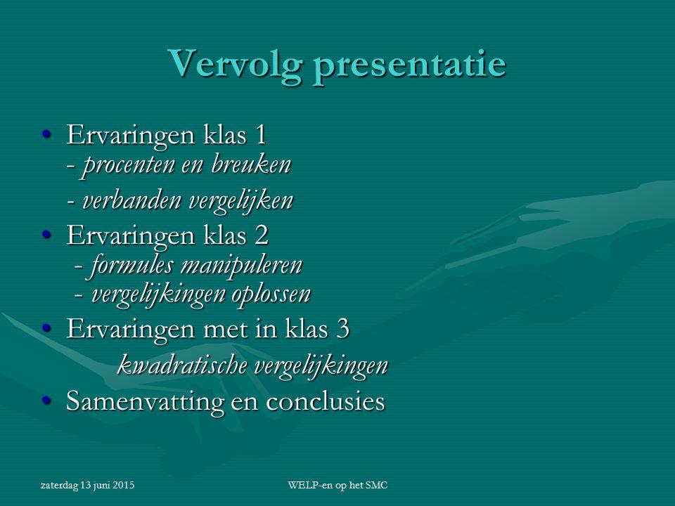 zaterdag 13 juni 2015WELP-en op het SMC Breuken en procenten Grootste problemen: Begrijpen achtergrondBegrijpen achtergrond algoritmen bij optellen en vermenigvuldigen van breuken.