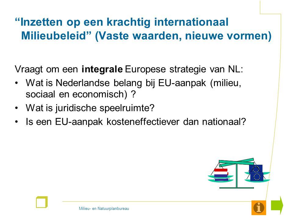 Milieu- en Natuurplanbureau r Inzetten op een krachtig internationaal Milieubeleid (Vaste waarden, nieuwe vormen) Vraagt om een integrale Europese strategie van NL: Wat is Nederlandse belang bij EU-aanpak (milieu, sociaal en economisch) .