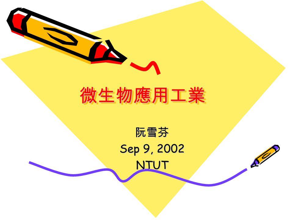 微生物應用工業微生物應用工業 阮雪芬 Sep 9, 2002 NTUT