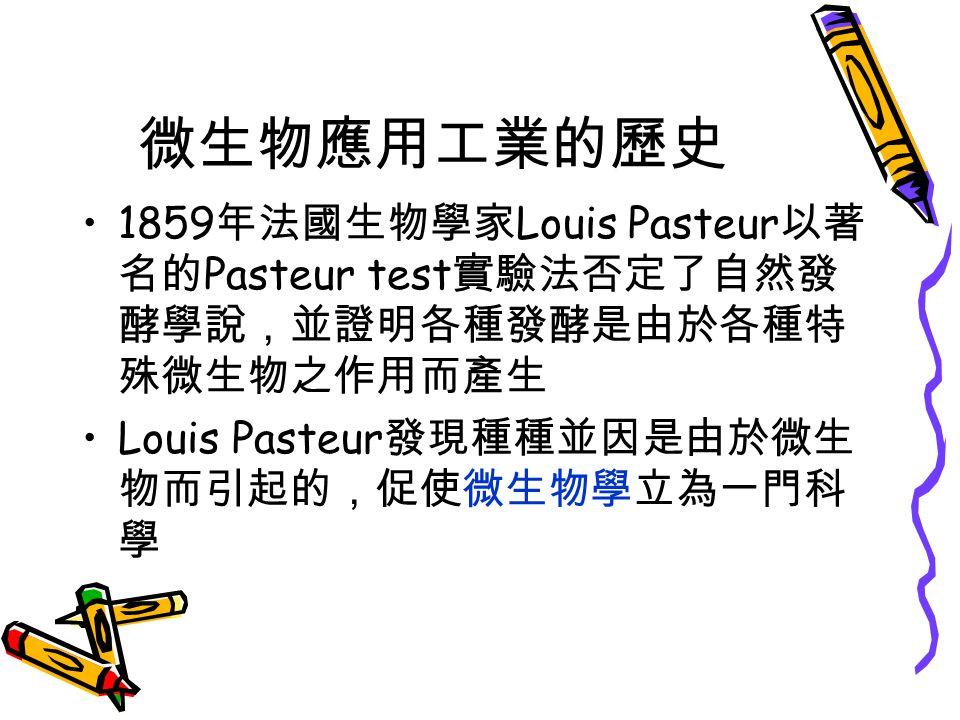 微生物應用工業的歷史 1859 年法國生物學家 Louis Pasteur 以著 名的 Pasteur test 實驗法否定了自然發 酵學說,並證明各種發酵是由於各種特 殊微生物之作用而產生 Louis Pasteur 發現種種並因是由於微生 物而引起的,促使微生物學立為一門科 學