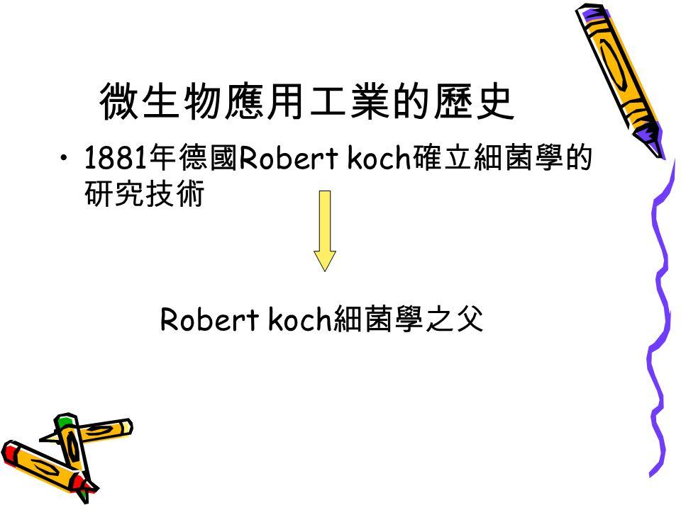微生物應用工業的歷史 1881 年德國 Robert koch 確立細菌學的 研究技術 Robert koch 細菌學之父
